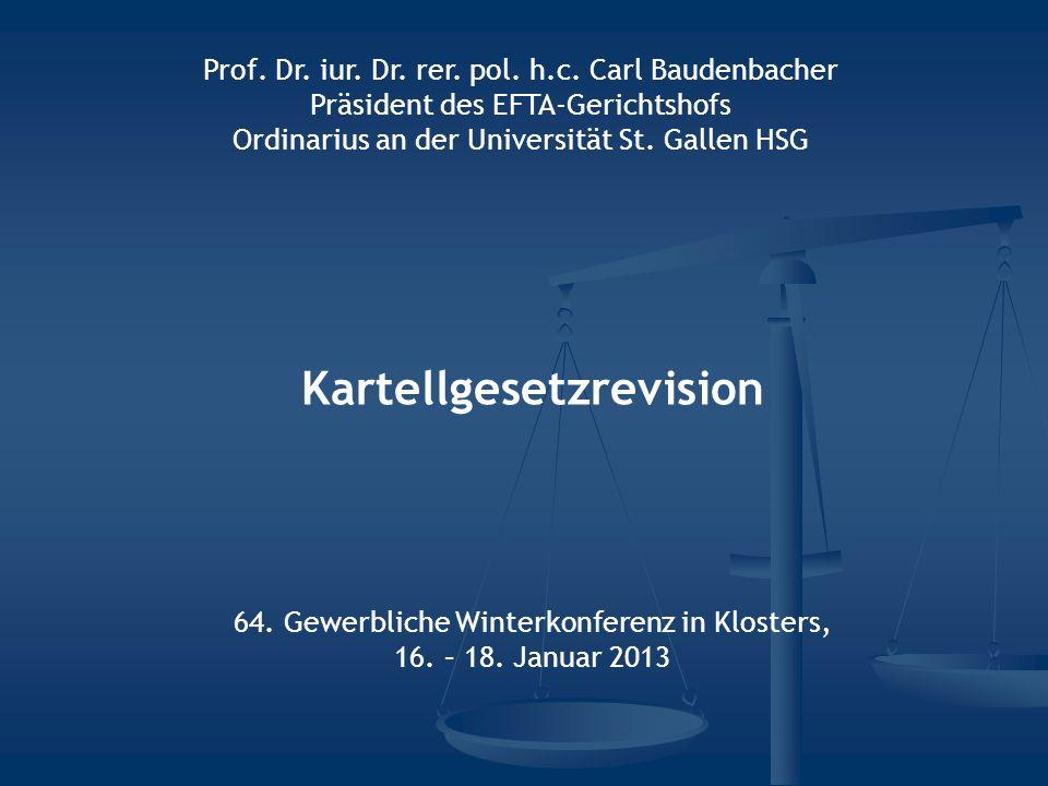 Kartellgesetzrevision 64. Gewerbliche Winterkonferenz in Klosters, 16. – 18. Januar 2013 Prof. Dr. iur. Dr. rer. pol. h.c. Carl Baudenbacher Präsident
