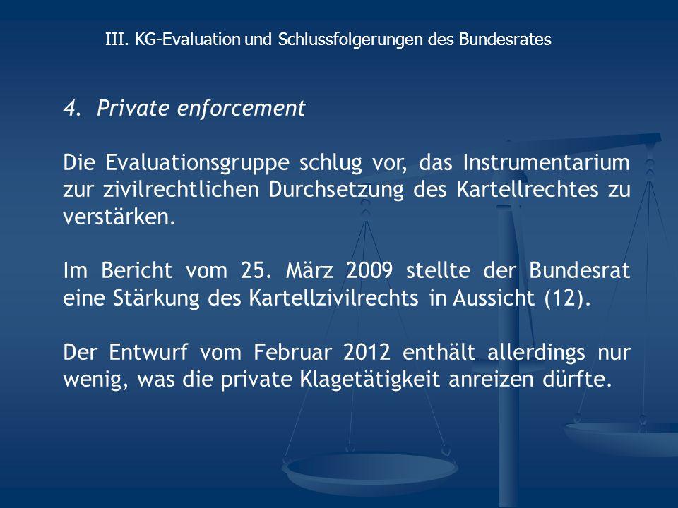 4.Private enforcement Die Evaluationsgruppe schlug vor, das Instrumentarium zur zivilrechtlichen Durchsetzung des Kartellrechtes zu verstärken.