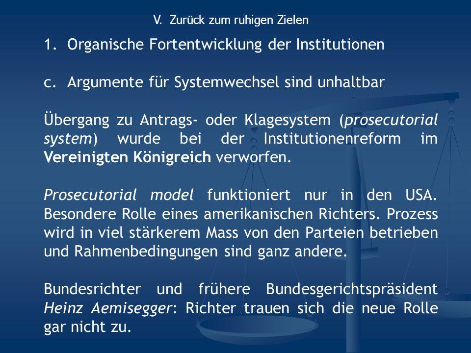 1.Organische Fortentwicklung der Institutionen c.Argumente für Systemwechsel sind unhaltbar Übergang zu Antrags- oder Klagesystem (prosecutorial system) wurde bei der Institutionenreform im Vereinigten Königreich verworfen.
