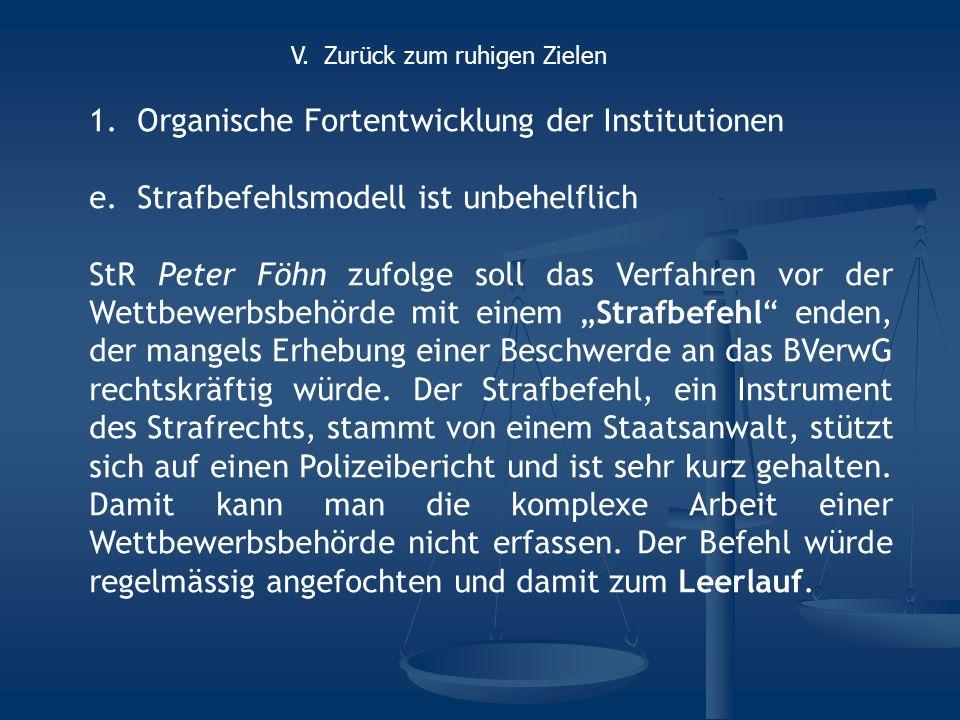 1.Organische Fortentwicklung der Institutionen e.Strafbefehlsmodell ist unbehelflich StR Peter Föhn zufolge soll das Verfahren vor der Wettbewerbsbehörde mit einem Strafbefehl enden, der mangels Erhebung einer Beschwerde an das BVerwG rechtskräftig würde.