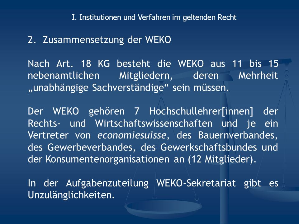 2.Zusammensetzung der WEKO Nach Art. 18 KG besteht die WEKO aus 11 bis 15 nebenamtlichen Mitgliedern, deren Mehrheit unabhängige Sachverständige sein