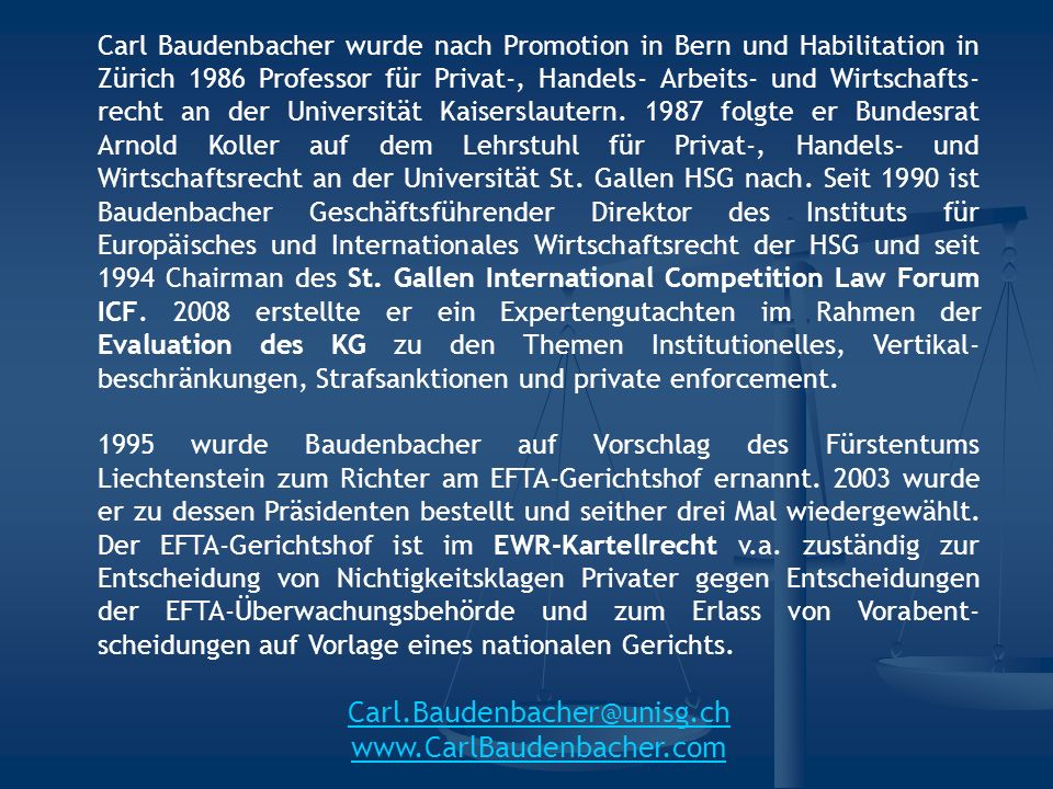 Carl Baudenbacher wurde nach Promotion in Bern und Habilitation in Zürich 1986 Professor für Privat-, Handels- Arbeits- und Wirtschafts- recht an der Universität Kaiserslautern.