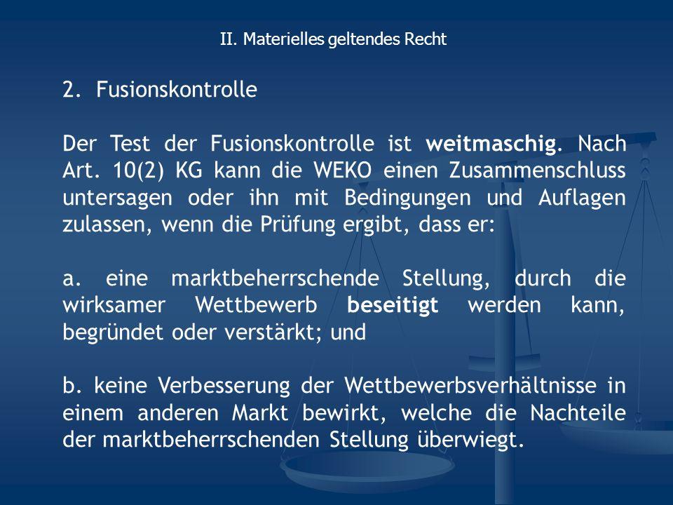 2.Fusionskontrolle Der Test der Fusionskontrolle ist weitmaschig. Nach Art. 10(2) KG kann die WEKO einen Zusammenschluss untersagen oder ihn mit Bedin