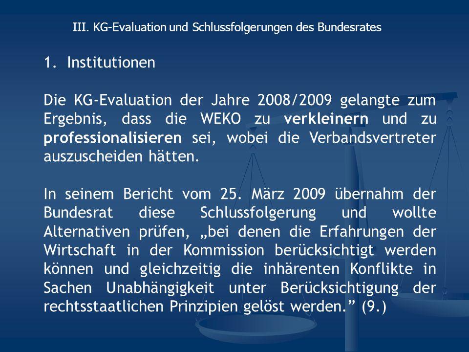 1.Institutionen Die KG-Evaluation der Jahre 2008/2009 gelangte zum Ergebnis, dass die WEKO zu verkleinern und zu professionalisieren sei, wobei die Verbandsvertreter auszuscheiden hätten.