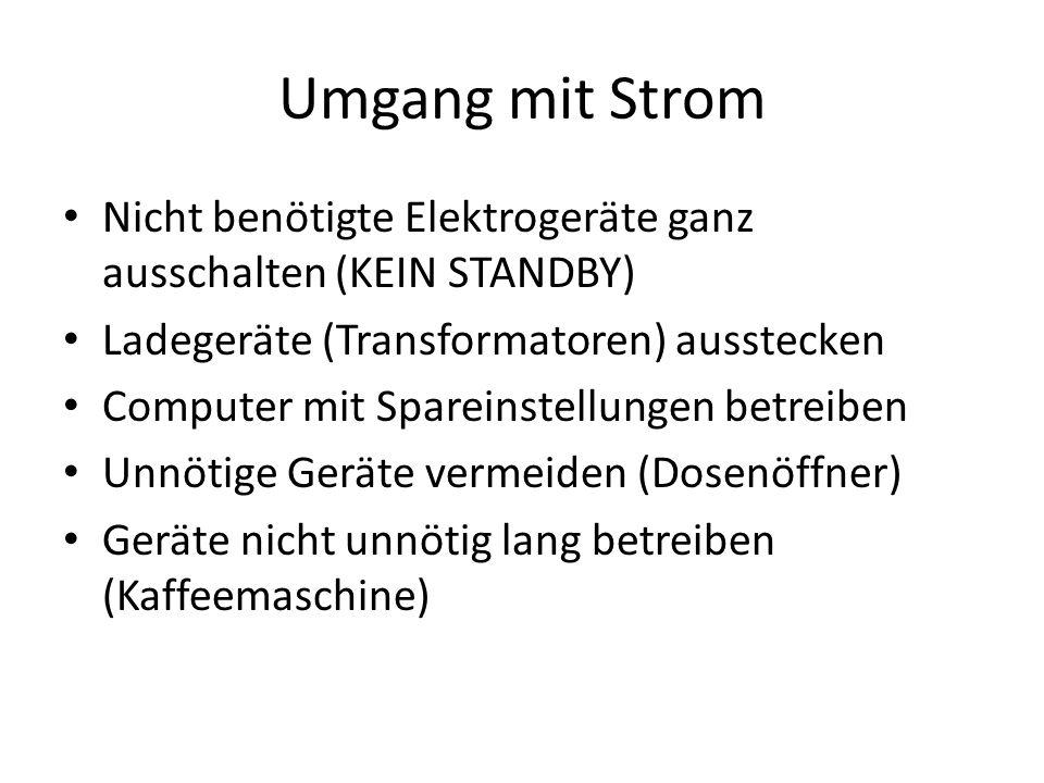 Umgang mit Strom Nicht benötigte Elektrogeräte ganz ausschalten (KEIN STANDBY) Ladegeräte (Transformatoren) ausstecken Computer mit Spareinstellungen