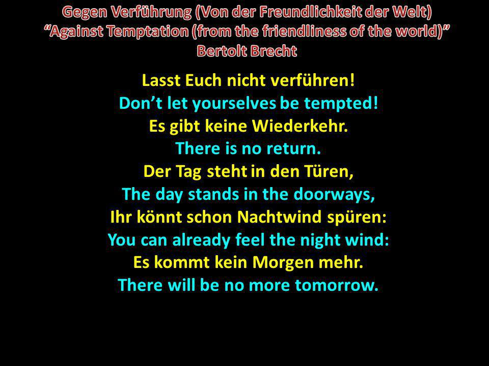 Lasst Euch nicht verführen! Dont let yourselves be tempted! Es gibt keine Wiederkehr. There is no return. Der Tag steht in den Türen, The day stands i