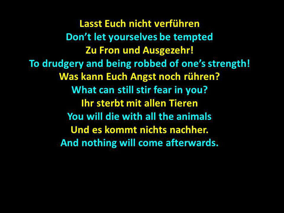 Lasst Euch nicht verführen Dont let yourselves be tempted Zu Fron und Ausgezehr! To drudgery and being robbed of ones strength! Was kann Euch Angst no