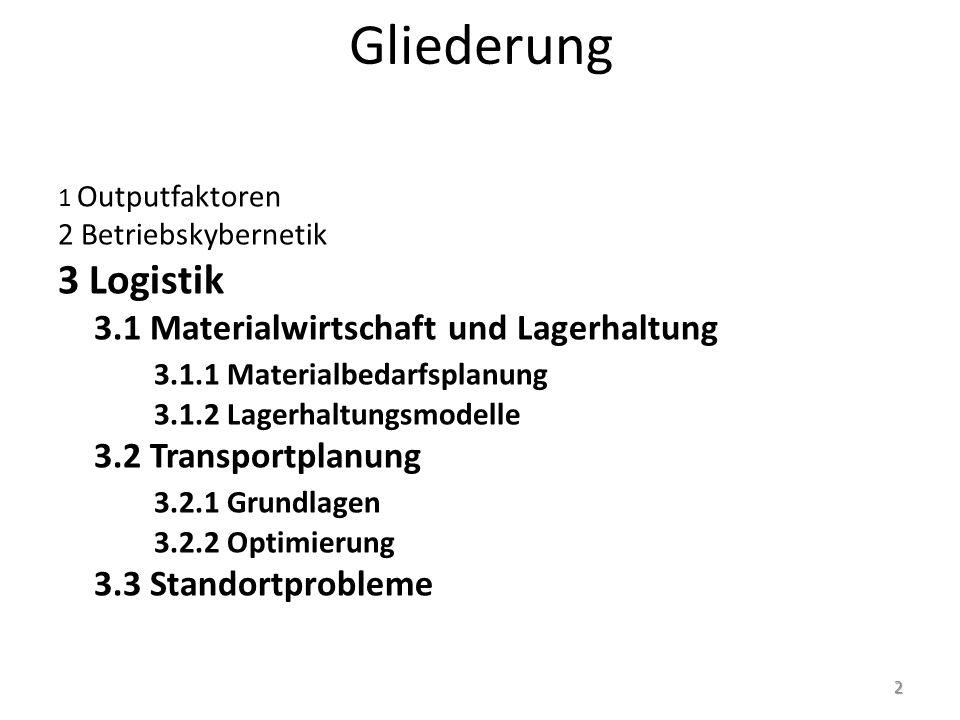 Gliederung 1 Outputfaktoren 2 Betriebskybernetik 3 Logistik 3.1 Materialwirtschaft und Lagerhaltung 3.1.1 Materialbedarfsplanung 3.1.2 Lagerhaltungsmodelle 3.2 Transportplanung 3.2.1 Grundlagen 3.2.2 Optimierung 3.3 Standortprobleme 2