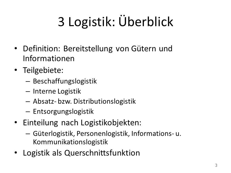 3 Logistik: Überblick Definition: Bereitstellung von Gütern und Informationen Teilgebiete: – Beschaffungslogistik – Interne Logistik – Absatz- bzw.