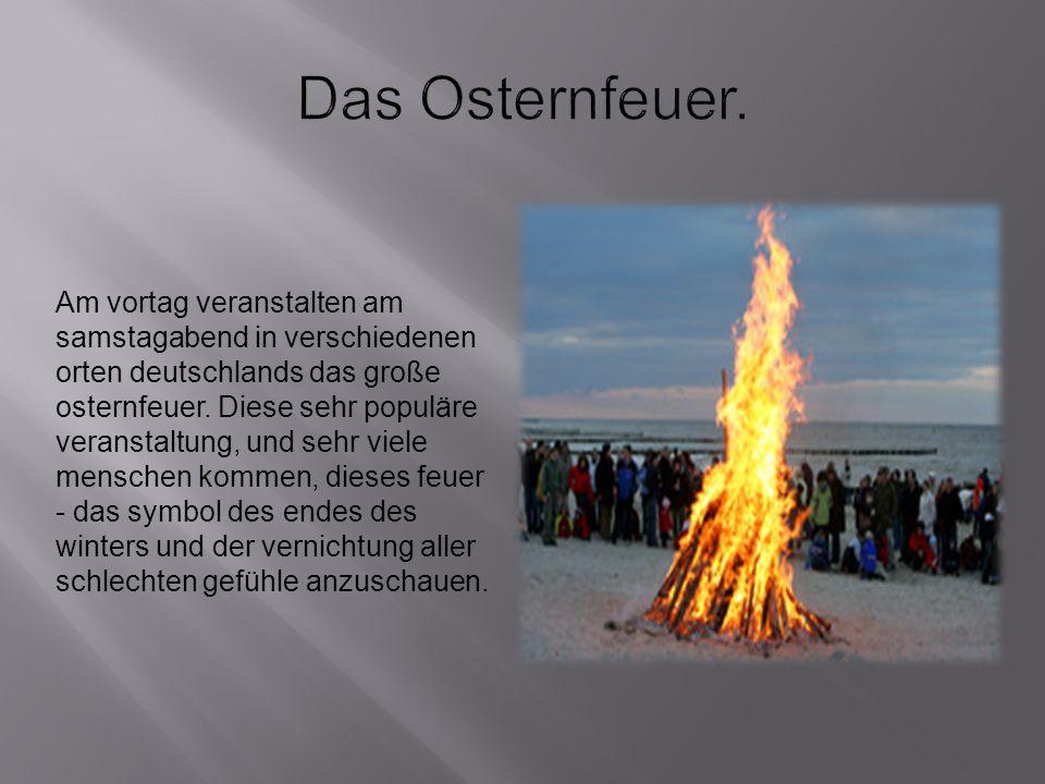 Am vortag veranstalten am samstagabend in verschiedenen orten deutschlands das große osternfeuer. Diese sehr populäre veranstaltung, und sehr viele me