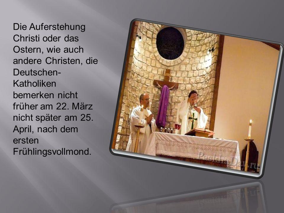 Die Auferstehung Christi oder das Ostern, wie auch andere Christen, die Deutschen- Katholiken bemerken nicht früher am 22. März nicht später am 25. Ap