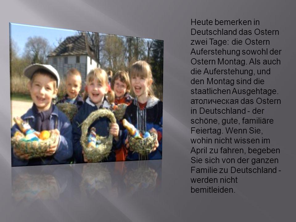 Heute bemerken in Deutschland das Ostern zwei Tage: die Ostern Auferstehung sowohl der Ostern Montag. Als auch die Auferstehung, und den Montag sind d