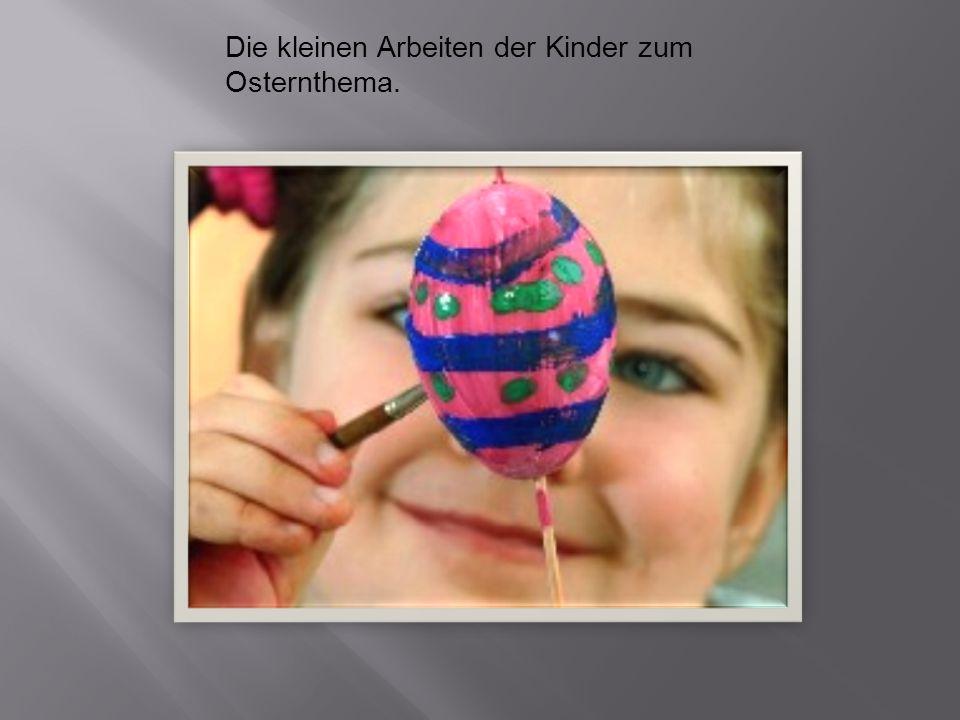 Die kleinen Arbeiten der Kinder zum Osternthema.