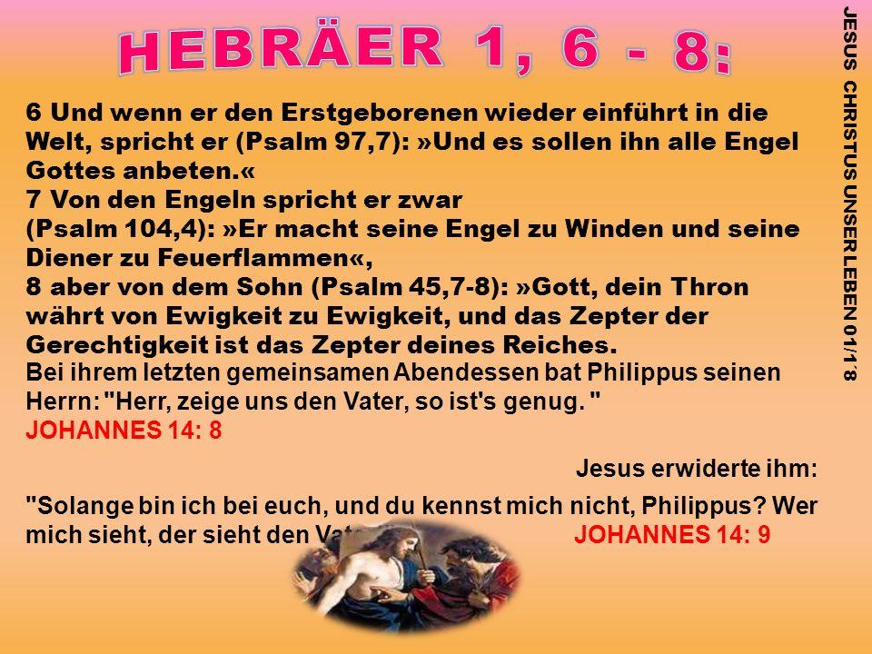6 Und wenn er den Erstgeborenen wieder einführt in die Welt, spricht er (Psalm 97,7): »Und es sollen ihn alle Engel Gottes anbeten.« 7 Von den Engeln