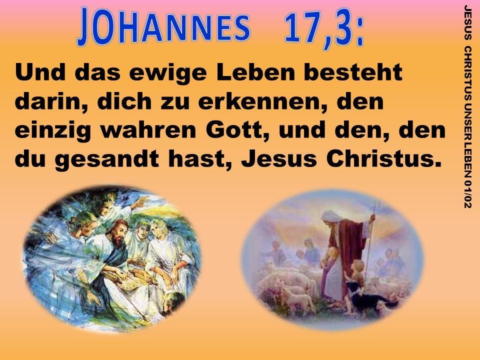 JESUS CHRISTUS UNSER LEBEN 01/02 Und das ewige Leben besteht darin, dich zu erkennen, den einzig wahren Gott, und den, den du gesandt hast, Jesus Chri