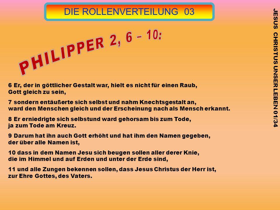DIE ROLLENVERTEILUNG 03 JESUS CHRISTUS UNSER LEBEN 01/34 6 Er, der in göttlicher Gestalt war, hielt es nicht für einen Raub, Gott gleich zu sein, 7 so