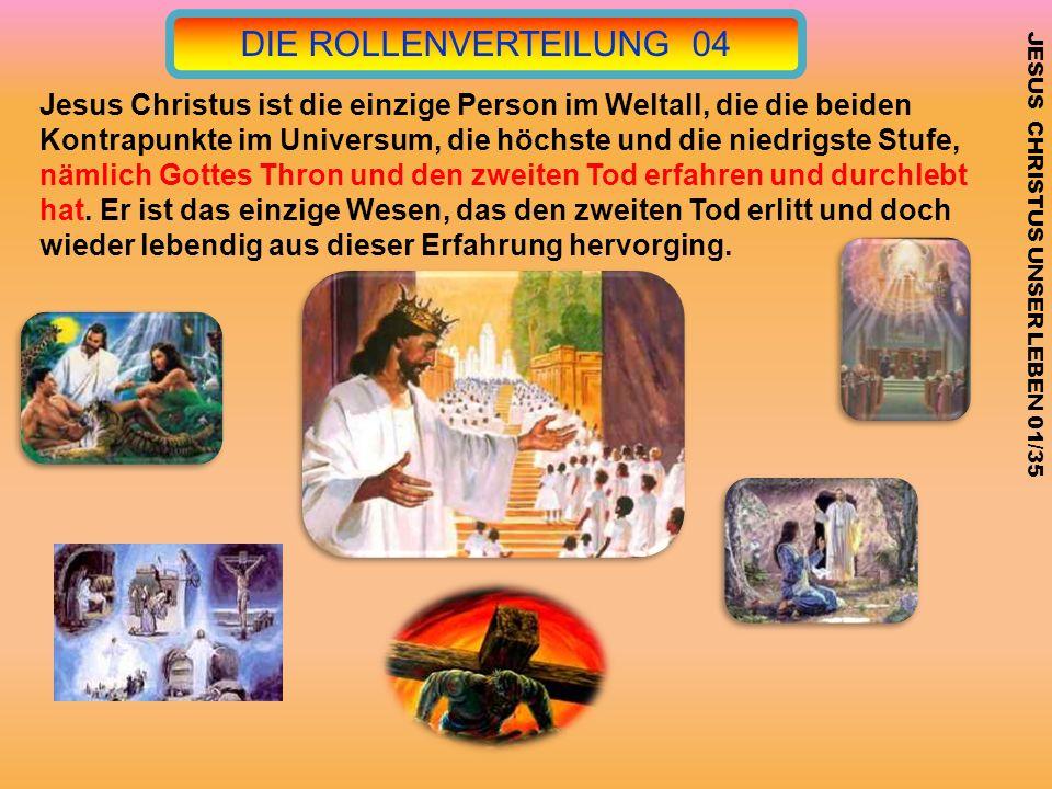 DIE ROLLENVERTEILUNG 04 JESUS CHRISTUS UNSER LEBEN 01/35 Jesus Christus ist die einzige Person im Weltall, die die beiden Kontrapunkte im Universum, d