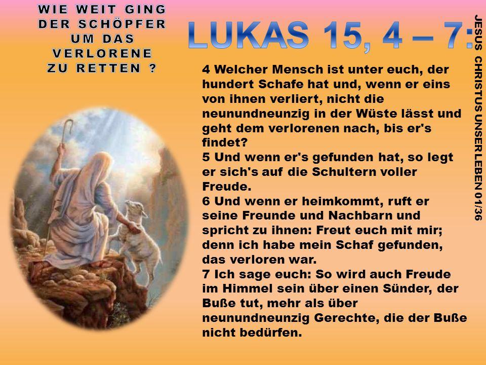 4 Welcher Mensch ist unter euch, der hundert Schafe hat und, wenn er eins von ihnen verliert, nicht die neunundneunzig in der Wüste lässt und geht dem