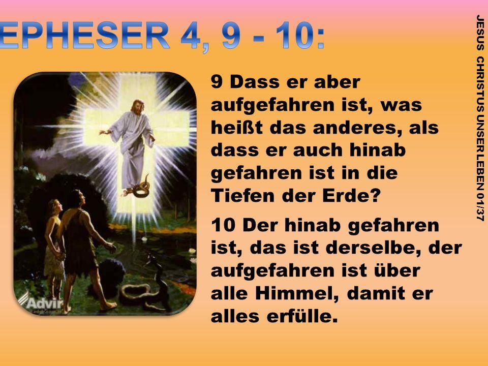 JESUS CHRISTUS UNSER LEBEN 01/37 9 Dass er aber aufgefahren ist, was heißt das anderes, als dass er auch hinab gefahren ist in die Tiefen der Erde? 10