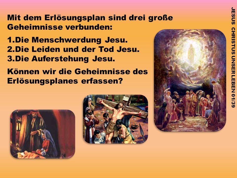 JESUS CHRISTUS UNSER LEBEN 01/39 Mit dem Erlösungsplan sind drei große Geheimnisse verbunden: 1.Die Menschwerdung Jesu. 2.Die Leiden und der Tod Jesu.