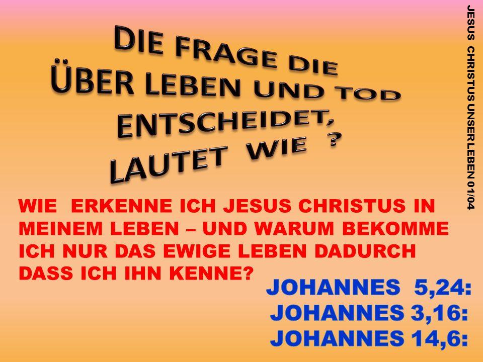 JESUS CHRISTUS UNSER LEBEN 01/04 WIE ERKENNE ICH JESUS CHRISTUS IN MEINEM LEBEN – UND WARUM BEKOMME ICH NUR DAS EWIGE LEBEN DADURCH DASS ICH IHN KENNE