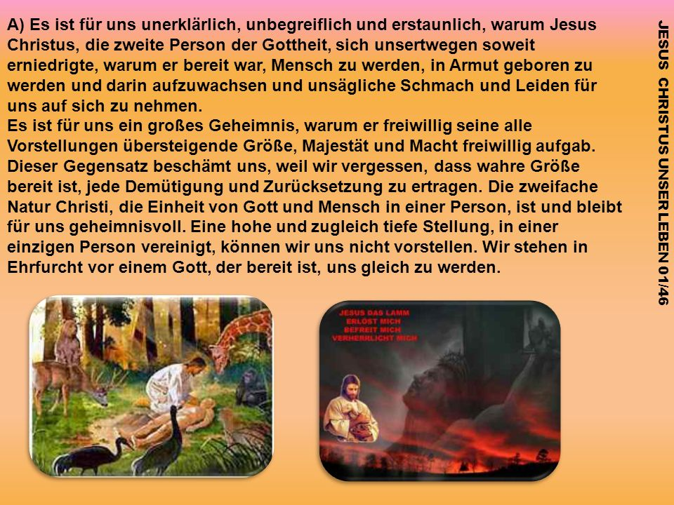A) Es ist für uns unerklärlich, unbegreiflich und erstaunlich, warum Jesus Christus, die zweite Person der Gottheit, sich unsertwegen soweit erniedrig