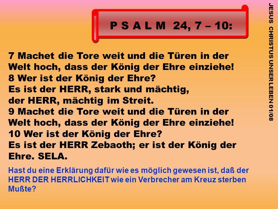 P S A L M 24, 7 – 10: 7 Machet die Tore weit und die Türen in der Welt hoch, dass der König der Ehre einziehe! 8 Wer ist der König der Ehre? Es ist de