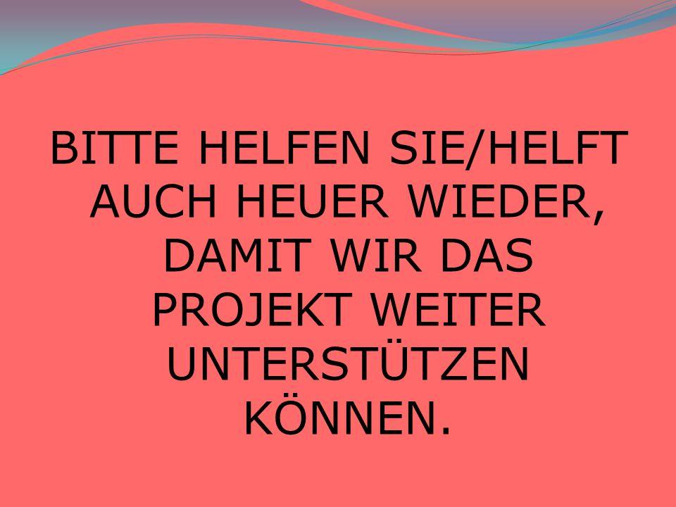 BITTE HELFEN SIE/HELFT AUCH HEUER WIEDER, DAMIT WIR DAS PROJEKT WEITER UNTERSTÜTZEN KÖNNEN.