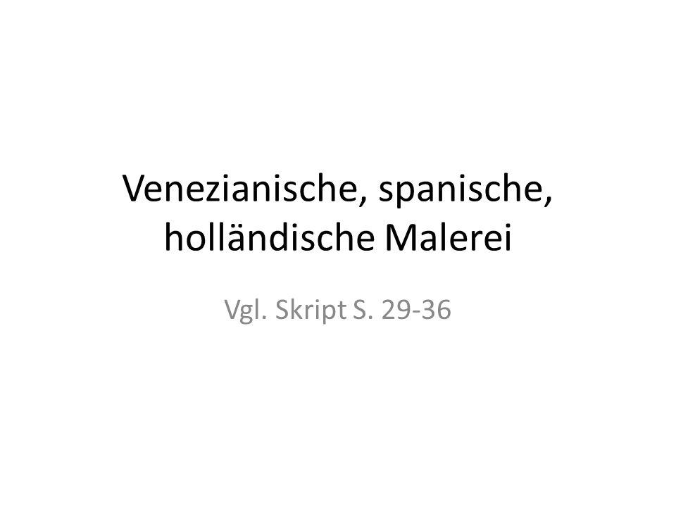 Venezianische, spanische, holländische Malerei Vgl. Skript S. 29-36