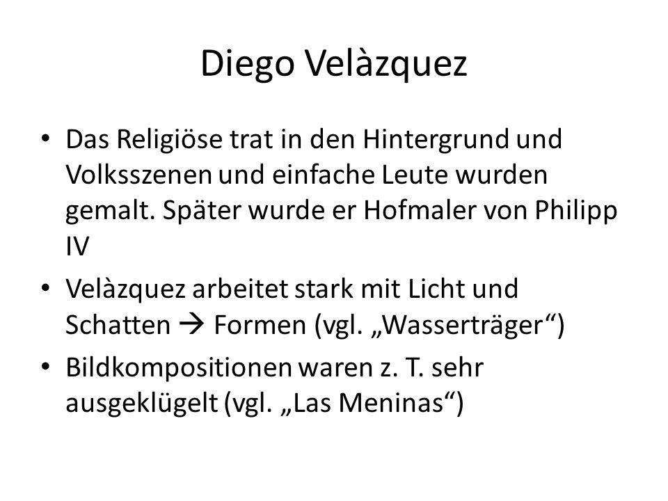 Diego Velàzquez Das Religiöse trat in den Hintergrund und Volksszenen und einfache Leute wurden gemalt. Später wurde er Hofmaler von Philipp IV Velàzq