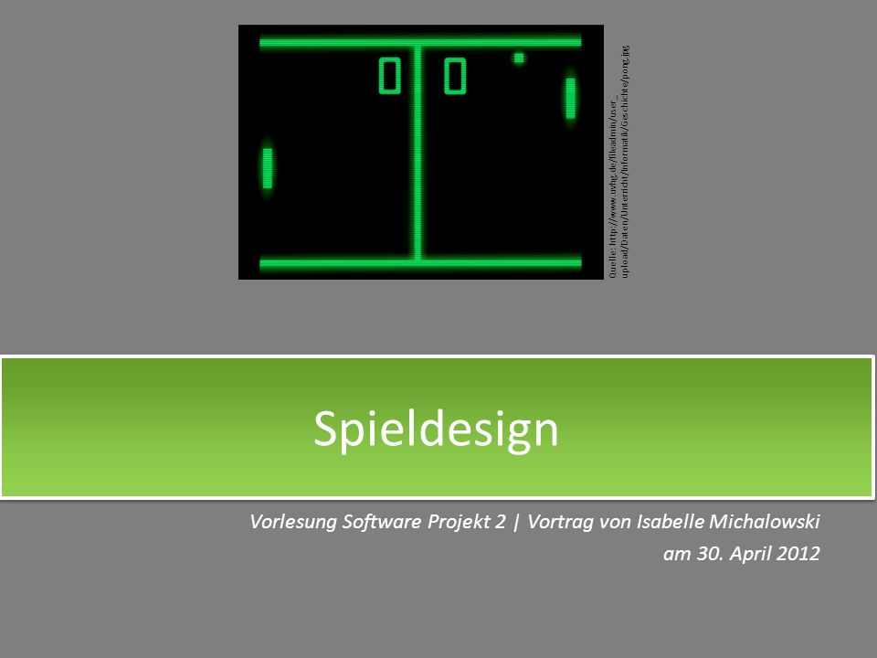 Vorlesung Software Projekt 2 | Vortrag von Isabelle Michalowski am 30. April 2012 Spieldesign Quelle: http://www.uvhg.de/fileadmin/user_ upload/Daten/