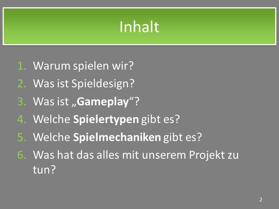 Inhalt 1.Warum spielen wir? 2.Was ist Spieldesign? 3.Was ist Gameplay? 4.Welche Spielertypen gibt es? 5.Welche Spielmechaniken gibt es? 6.Was hat das