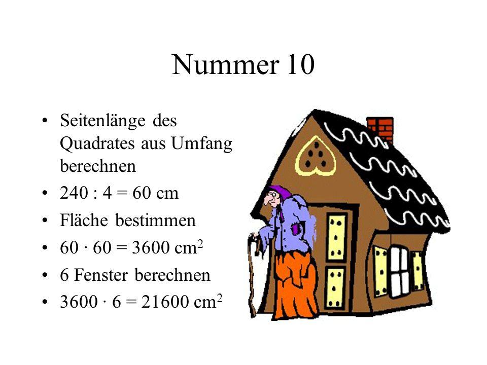 Nummer 10 Seitenlänge des Quadrates aus Umfang berechnen 240 : 4 = 60 cm Fläche bestimmen 60 · 60 = 3600 cm 2 6 Fenster berechnen 3600 · 6 = 21600 cm