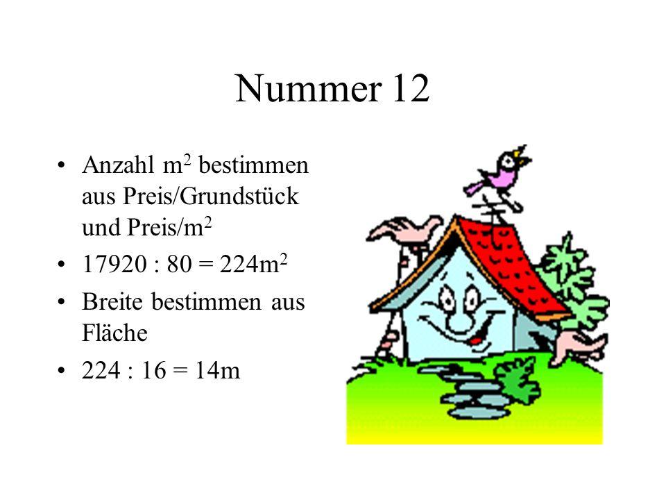 Nummer 12 Anzahl m 2 bestimmen aus Preis/Grundstück und Preis/m 2 17920 : 80 = 224m 2 Breite bestimmen aus Fläche 224 : 16 = 14m