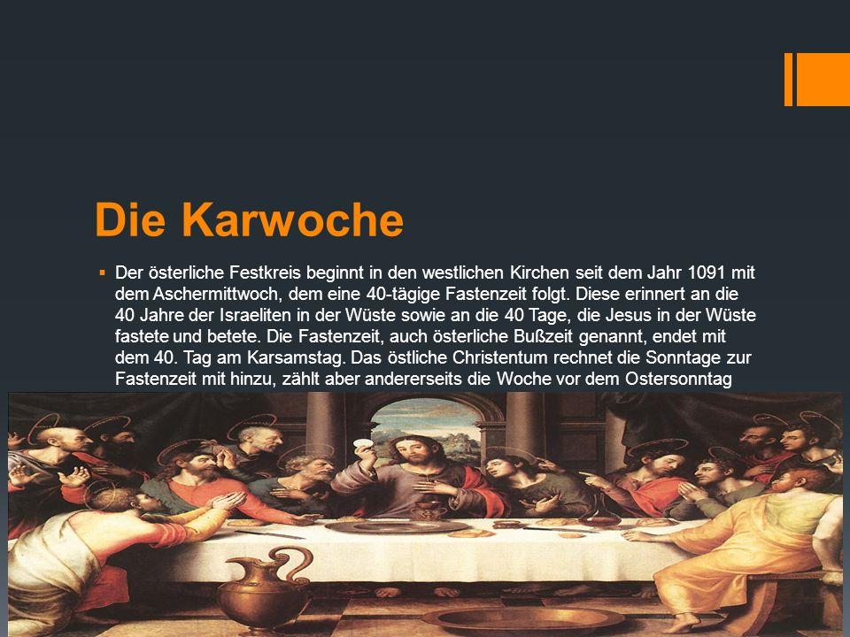 Die Karwoche Der österliche Festkreis beginnt in den westlichen Kirchen seit dem Jahr 1091 mit dem Aschermittwoch, dem eine 40-tägige Fastenzeit folgt