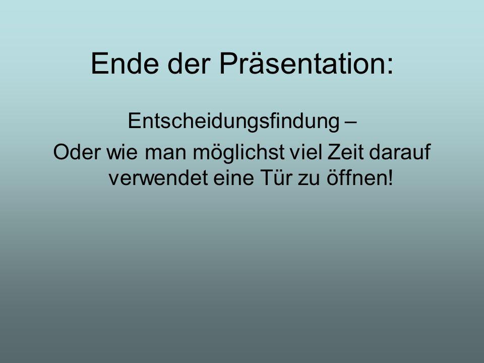 Ende der Präsentation: Entscheidungsfindung – Oder wie man möglichst viel Zeit darauf verwendet eine Tür zu öffnen!