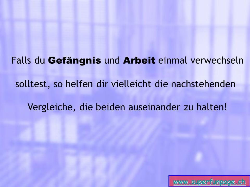 www.superfunpage.ch Falls du Gefängnis und Arbeit einmal verwechseln solltest, so helfen dir vielleicht die nachstehenden Vergleiche, die beiden auseinander zu halten!
