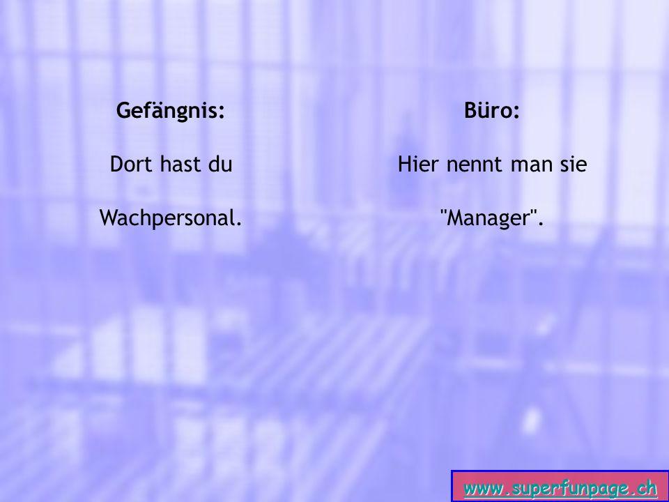 www.superfunpage.ch Gefängnis: Dort hast du Wachpersonal. Büro: Hier nennt man sie Manager .