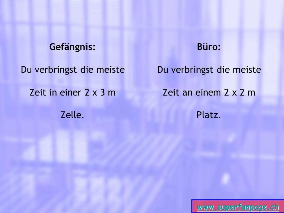 www.superfunpage.ch Gefängnis: Du verbringst die meiste Zeit in einer 2 x 3 m Zelle.