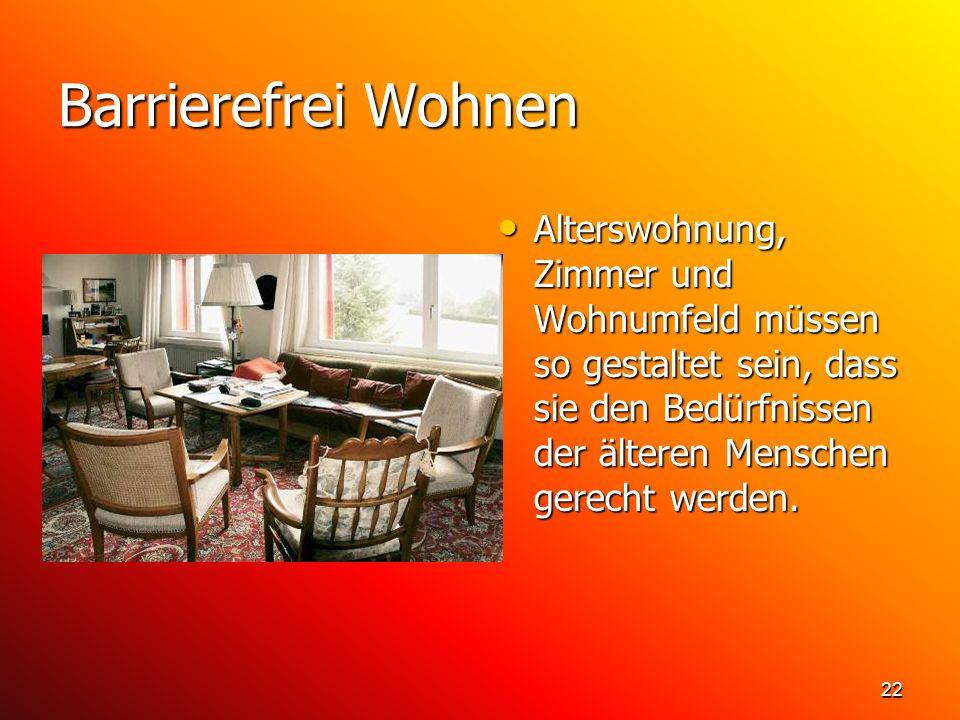22 Barrierefrei Wohnen Alterswohnung, Zimmer und Wohnumfeld müssen so gestaltet sein, dass sie den Bedürfnissen der älteren Menschen gerecht werden. A