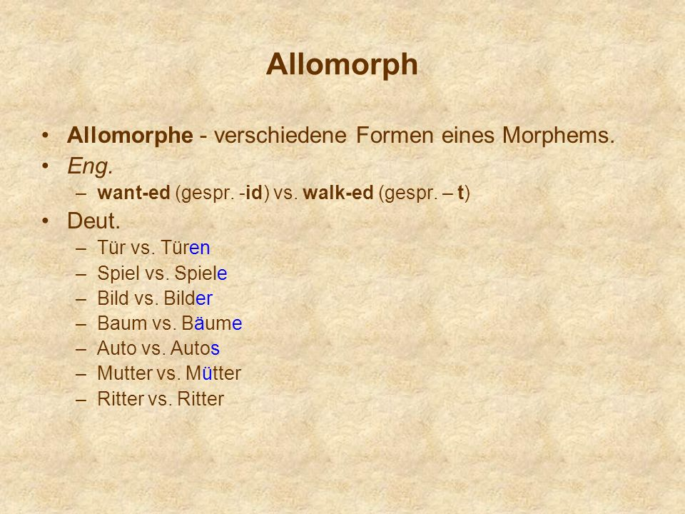 Allomorph Allomorphe - verschiedene Formen eines Morphems. Eng. –want-ed (gespr. -id) vs. walk-ed (gespr. – t) Deut. –Tür vs. Türen –Spiel vs. Spiele