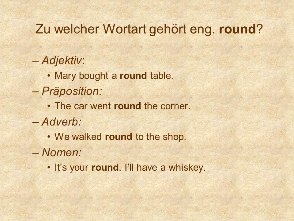 Zu welcher Wortart gehört eng. round? –Adjektiv: Mary bought a round table. –Präposition: The car went round the corner. –Adverb: We walked round to t