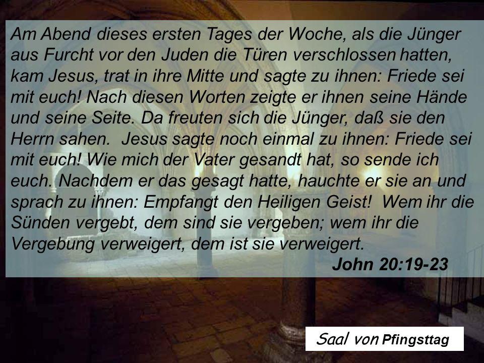 Am Abend dieses ersten Tages der Woche, als die Jünger aus Furcht vor den Juden die Türen verschlossen hatten, kam Jesus, trat in ihre Mitte und sagte zu ihnen: Friede sei mit euch.