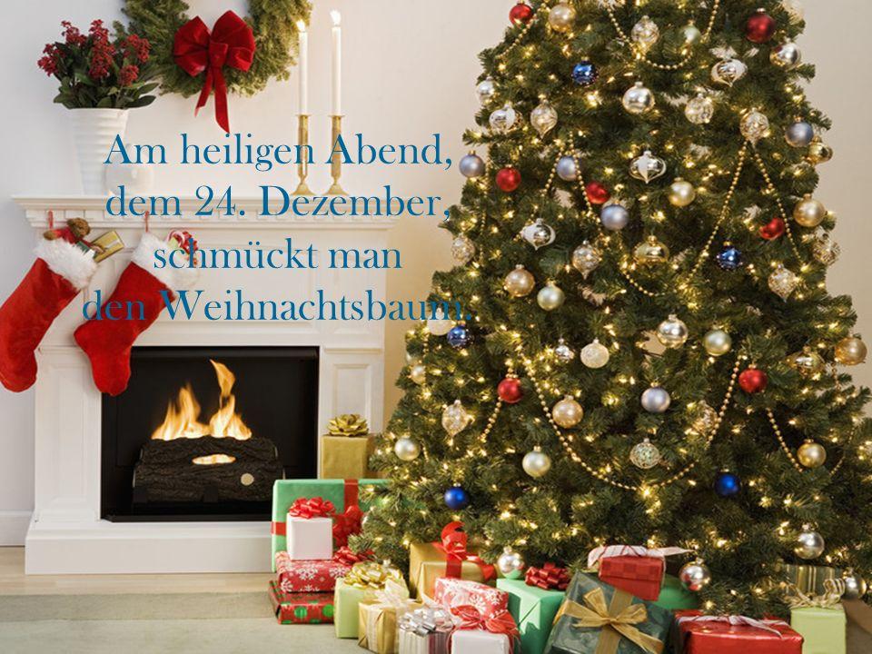 Am heiligen Abend, dem 24. Dezember, schmückt man den Weihnachtsbaum.
