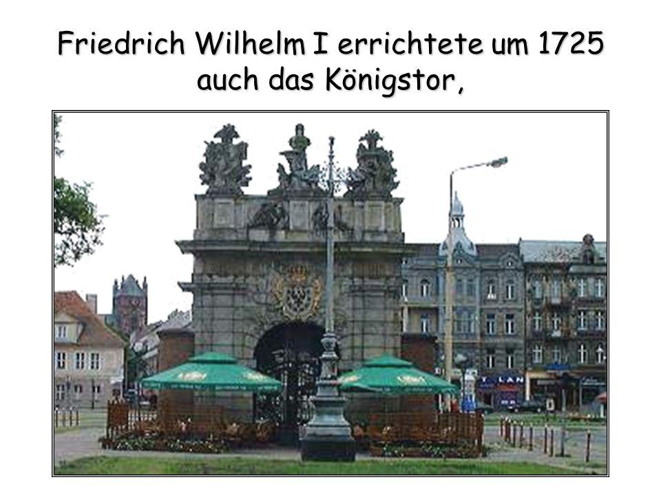 Friedrich Wilhelm I errichtete um 1725 auch das Königstor,