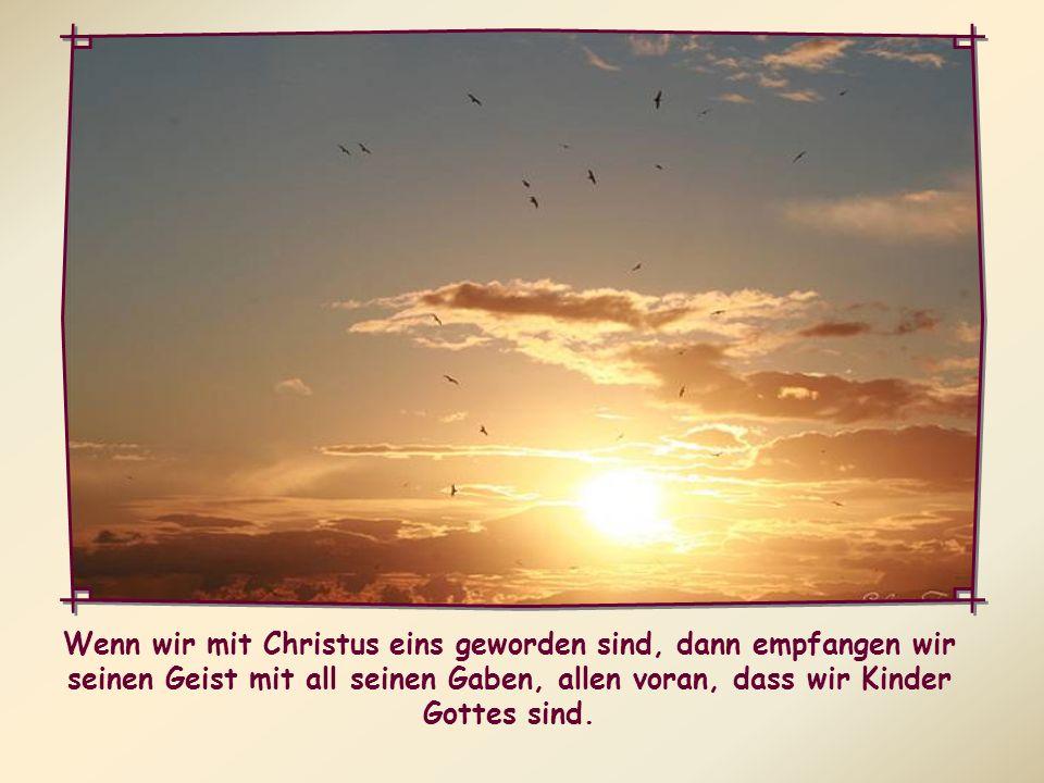 Wenn wir mit Christus eins geworden sind, dann empfangen wir seinen Geist mit all seinen Gaben, allen voran, dass wir Kinder Gottes sind.