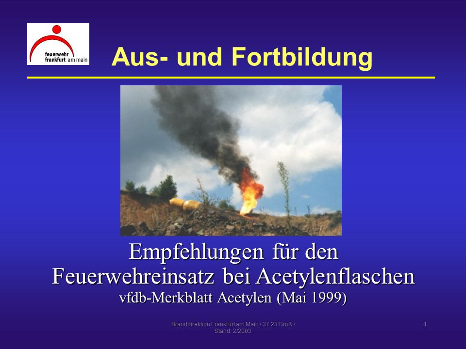 Branddirektion Frankfurt am Main / 37.23 Groß / Stand: 2/2003 1 Aus- und Fortbildung Empfehlungen für den Feuerwehreinsatz bei Acetylenflaschen vfdb-M