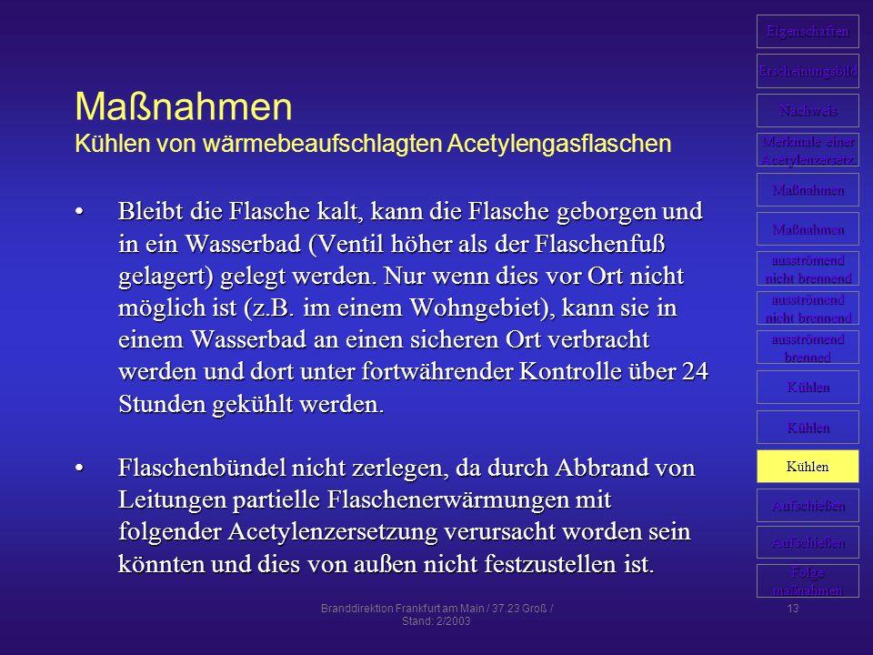 Branddirektion Frankfurt am Main / 37.23 Groß / Stand: 2/2003 13 Maßnahmen Kühlen von wärmebeaufschlagten Acetylengasflaschen Bleibt die Flasche kalt,