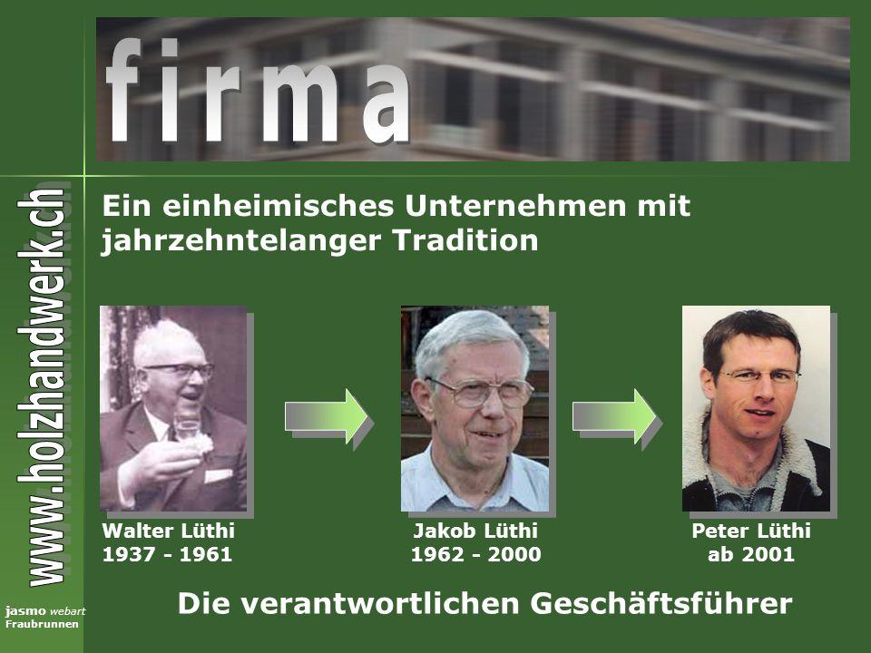 jasmo webart Fraubrunnen Ein einheimisches Unternehmen mit jahrzehntelanger Tradition Walter Lüthi 1937 - 1961 Jakob Lüthi 1962 - 2000 Peter Lüthi ab
