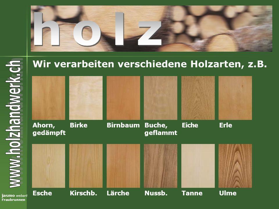 jasmo webart Fraubrunnen Wir verarbeiten verschiedene Holzarten, z.B. Eiche Birke Ahorn, gedämpft Kirschb.Esche BirnbaumBuche, geflammt Erle Lärche Nu
